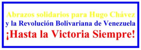Abrazos solidarios para Hugo Chávez y la Revolución Bolivariana de Venezuela ¡Hasta la Victoria Siempre!